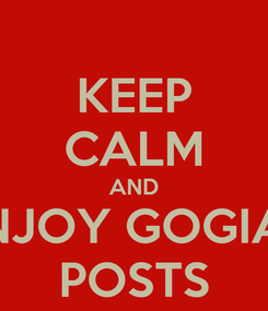 Poster: KEEP CALM AND ENJOY GOGIA's  POSTS