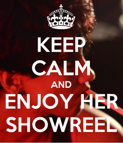 Poster: KEEP CALM AND ENJOY HER SHOWREEL