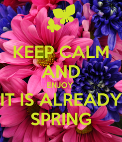 Poster: KEEP CALM AND ENJOY  IT IS ALREADY SPRING