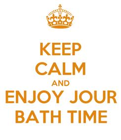 Poster: KEEP CALM AND ENJOY JOUR BATH TIME