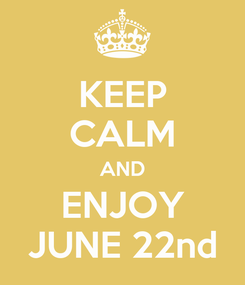 Poster: KEEP CALM AND ENJOY JUNE 22nd