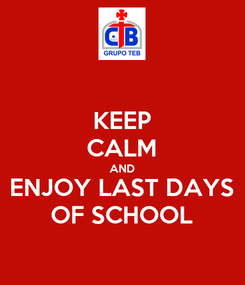 Poster: KEEP CALM AND ENJOY LAST DAYS OF SCHOOL