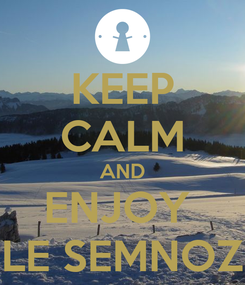 Poster: KEEP CALM AND ENJOY  LE SEMNOZ