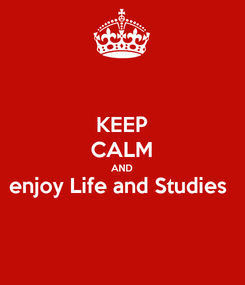 Poster: KEEP CALM AND enjoy Life and Studies