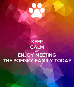 Poster: KEEP CALM AND ENJOY MEETING THE POMSKY FAMILY TODAY