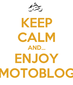 Poster: KEEP CALM AND... ENJOY MOTOBLOG