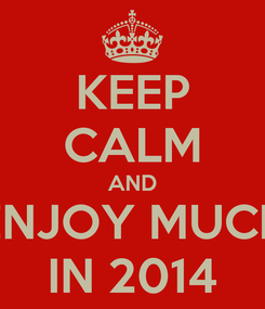 Poster: KEEP CALM AND ENJOY MUCH IN 2014