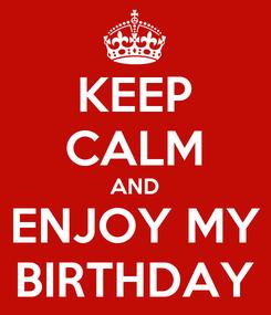 Poster: KEEP CALM AND ENJOY MY BIRTHDAY