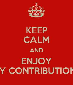 Poster: KEEP CALM AND ENJOY MY CONTRIBUTIONS