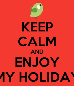 Poster: KEEP CALM AND ENJOY MY HOLIDAY