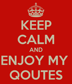 Poster: KEEP CALM AND ENJOY MY  QOUTES