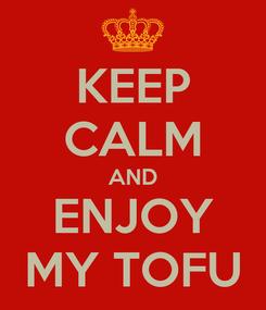 Poster: KEEP CALM AND ENJOY MY TOFU