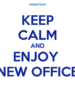Poster: KEEP CALM AND ENJOY  NEW OFFICE