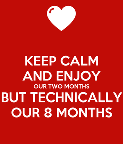 Poster: KEEP CALM AND ENJOY OUR TWO MONTHS BUT TECHNICALLY OUR 8 MONTHS