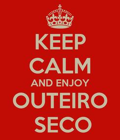 Poster: KEEP CALM AND ENJOY OUTEIRO  SECO