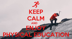 Poster: KEEP CALM AND     ENJOY PHYSICAL EDUCATION