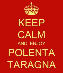 Poster: KEEP CALM AND  ENJOY POLENTA TARAGNA