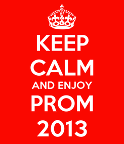 Poster: KEEP CALM AND ENJOY PROM 2013