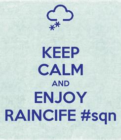 Poster: KEEP CALM AND ENJOY RAINCIFE #sqn
