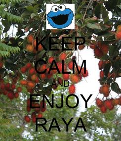 Poster: KEEP CALM AND ENJOY RAYA