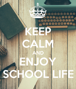 Poster: KEEP CALM AND ENJOY SCHOOL LIFE