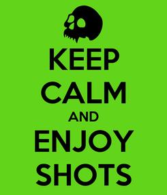 Poster: KEEP CALM AND ENJOY SHOTS
