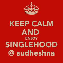 Poster: KEEP CALM AND  ENJOY SINGLEHOOD @ sudheshna