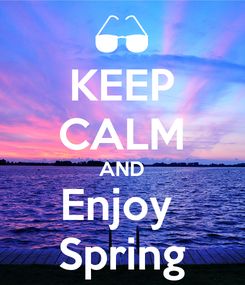 Poster: KEEP CALM AND Enjoy  Spring