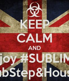 Poster: KEEP CALM AND Enjoy #SUBLIME  DubStep&House