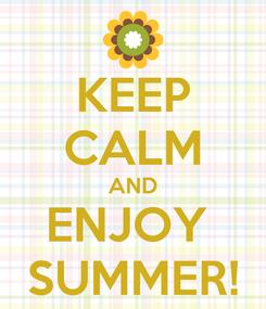 Poster: KEEP CALM AND ENJOY  SUMMER!