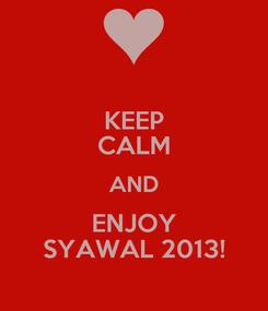 Poster: KEEP CALM AND ENJOY SYAWAL 2013!