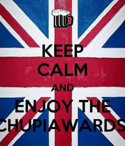 Poster: KEEP CALM AND ENJOY THE CHUPIAWARDS