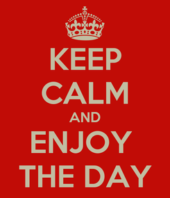 Poster: KEEP CALM AND ENJOY  THE DAY