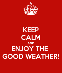 Poster: KEEP CALM AND ENJOY THE  GOOD WEATHER!