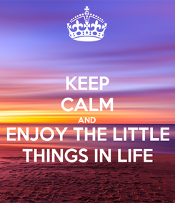Poster: KEEP CALM AND ENJOY THE LITTLE THINGS IN LIFE