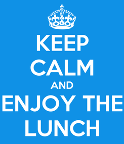Poster: KEEP CALM AND ENJOY THE LUNCH