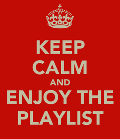 Poster: KEEP CALM AND ENJOY THE PLAYLIST