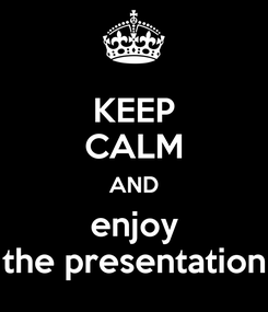 Poster: KEEP CALM AND enjoy the presentation
