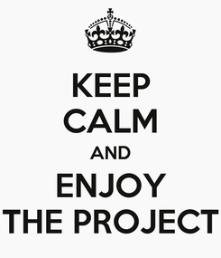 Poster: KEEP CALM AND ENJOY THE PROJECT