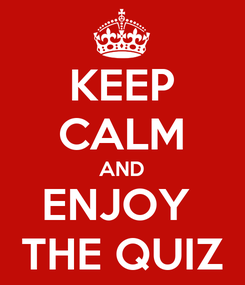 Poster: KEEP CALM AND ENJOY  THE QUIZ
