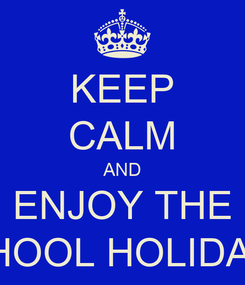 Poster: KEEP CALM AND ENJOY THE SCHOOL HOLIDAYS!