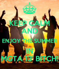 Poster: KEEP CALM AND ENJOY THE SUMMER IN MGTA 13' BITCH!