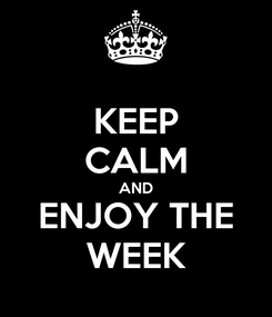 Poster: KEEP CALM AND ENJOY THE WEEK