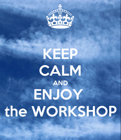 Poster: KEEP CALM AND ENJOY  the WORKSHOP