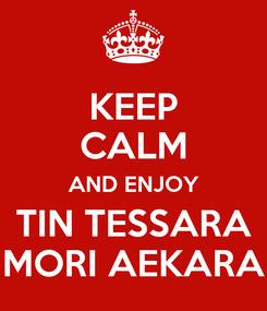 Poster: KEEP CALM AND ENJOY TIN TESSARA MORI AEKARA