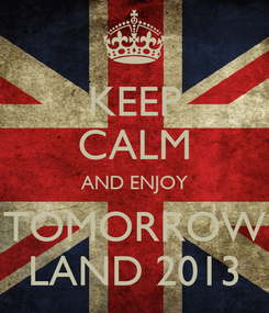 Poster: KEEP CALM AND ENJOY TOMORROW LAND 2013