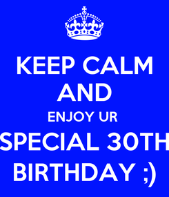 Poster: KEEP CALM AND ENJOY UR  SPECIAL 30TH BIRTHDAY ;)