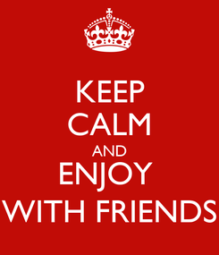 Poster: KEEP CALM AND ENJOY  WITH FRIENDS