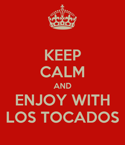 Poster: KEEP CALM AND ENJOY WITH LOS TOCADOS