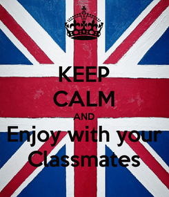 Poster: KEEP CALM AND Enjoy with your Classmates